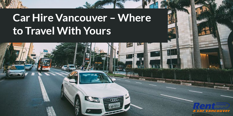 Car Hire Vancouver – Where to Travel With Yours